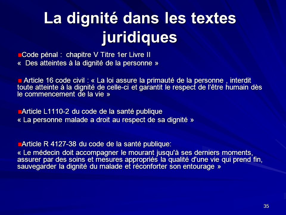 35 La dignité dans les textes juridiques Code pénal : chapitre V Titre 1er Livre II « Des atteintes à la dignité de la personne » Article 16 code civi