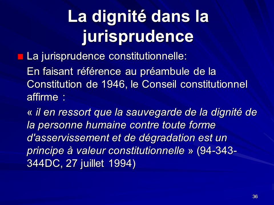 36 La dignité dans la jurisprudence La jurisprudence constitutionnelle: En faisant référence au préambule de la Constitution de 1946, le Conseil const