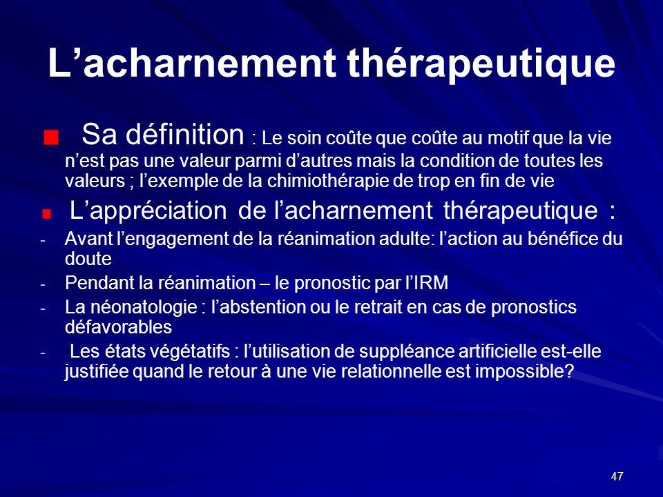 47 Lacharnement thérapeutique Sa définition : Le soin coûte que coûte au motif que la vie nest pas une valeur parmi dautres mais la condition de toute