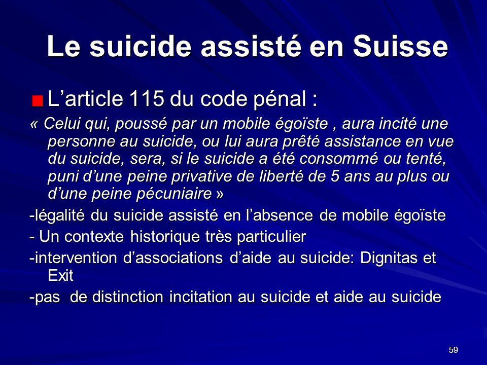 59 Le suicide assisté en Suisse Le suicide assisté en Suisse Larticle 115 du code pénal : « Celui qui, poussé par un mobile égoïste, aura incité une p