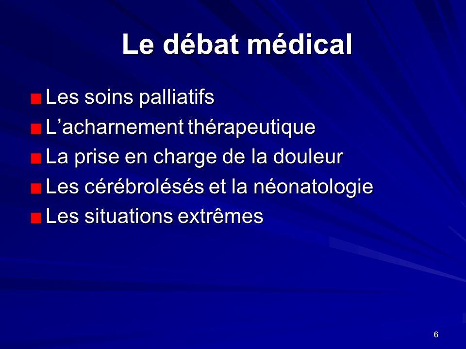 6 Le débat médical Le débat médical Les soins palliatifs Lacharnement thérapeutique La prise en charge de la douleur Les cérébrolésés et la néonatolog