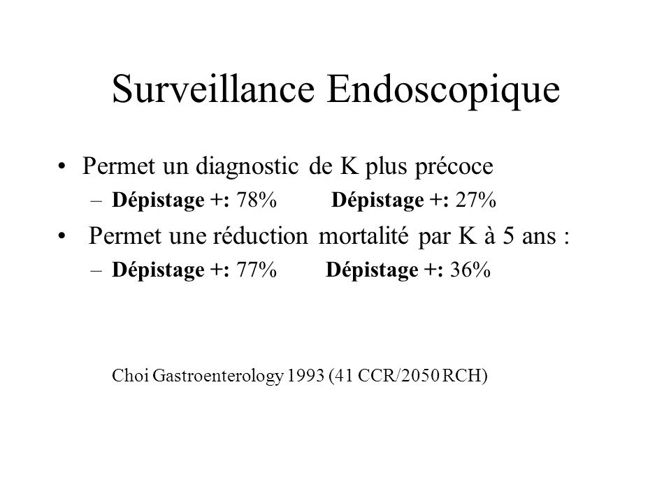 Surveillance Endoscopique Permet un diagnostic de K plus précoce –Dépistage +: 78% Dépistage +: 27% Permet une réduction mortalité par K à 5 ans : –Dé