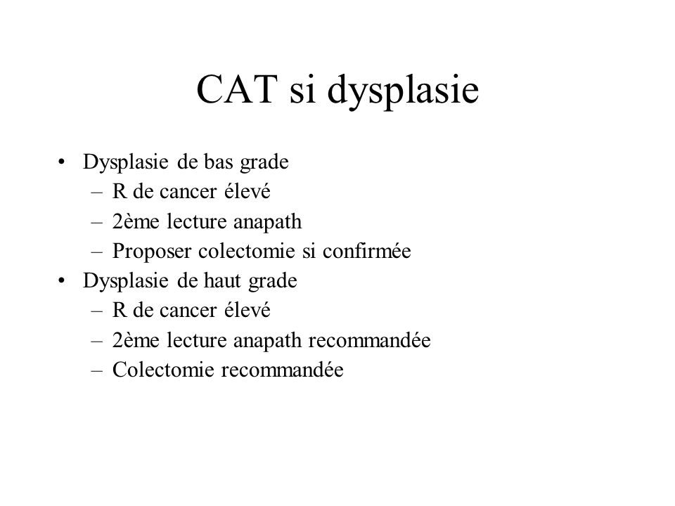 CAT si dysplasie Dysplasie de bas grade –R de cancer élevé –2ème lecture anapath –Proposer colectomie si confirmée Dysplasie de haut grade –R de cance