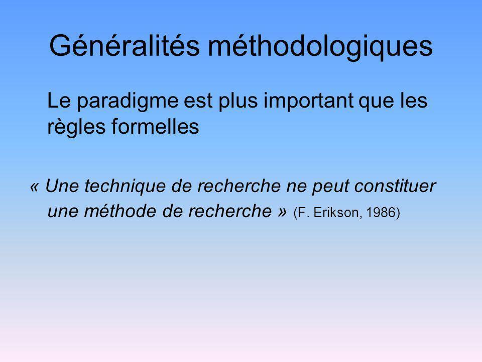 Généralités méthodologiques Le paradigme est plus important que les règles formelles « Une technique de recherche ne peut constituer une méthode de re
