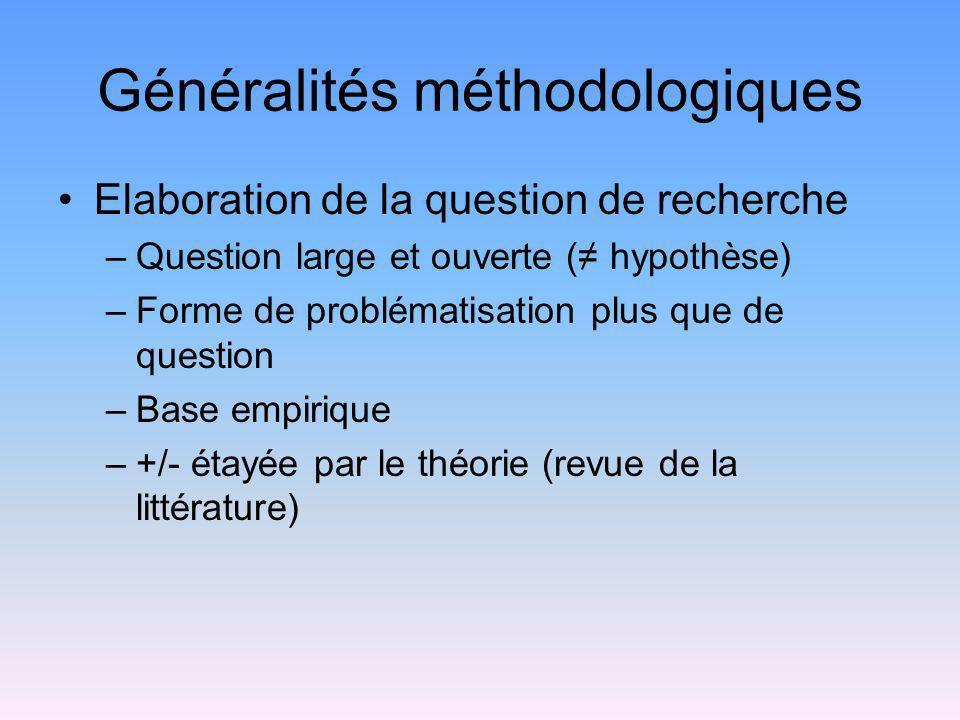 Généralités méthodologiques Elaboration de la question de recherche –Question large et ouverte ( hypothèse) –Forme de problématisation plus que de que