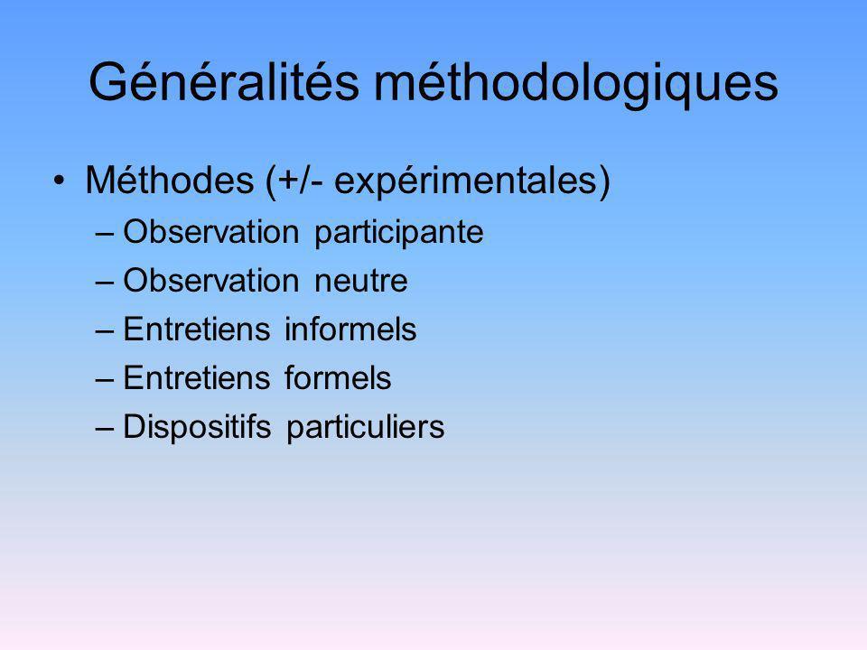 Généralités méthodologiques Méthodes (+/- expérimentales) –Observation participante –Observation neutre –Entretiens informels –Entretiens formels –Dis