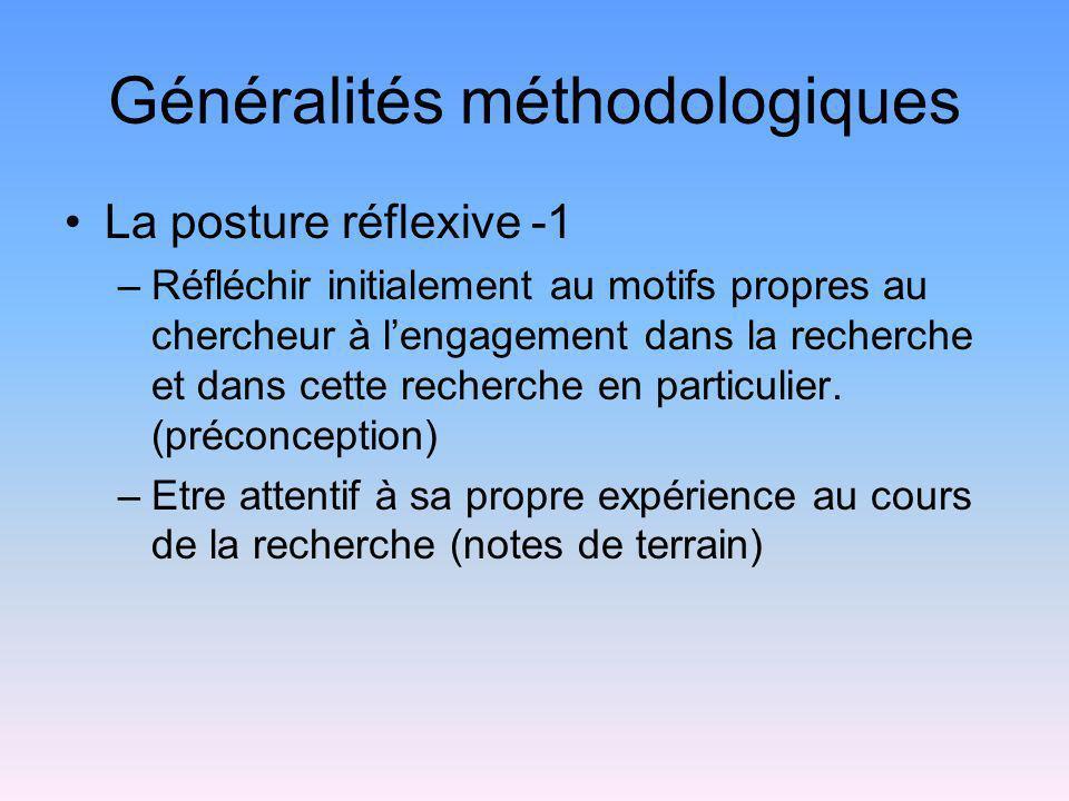 Généralités méthodologiques La posture réflexive -1 –Réfléchir initialement au motifs propres au chercheur à lengagement dans la recherche et dans cet