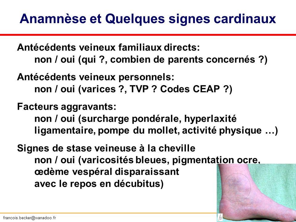 Anamnèse et Quelques signes cardinaux Antécédents veineux familiaux directs: non / oui (qui ?, combien de parents concernés ?) Antécédents veineux per