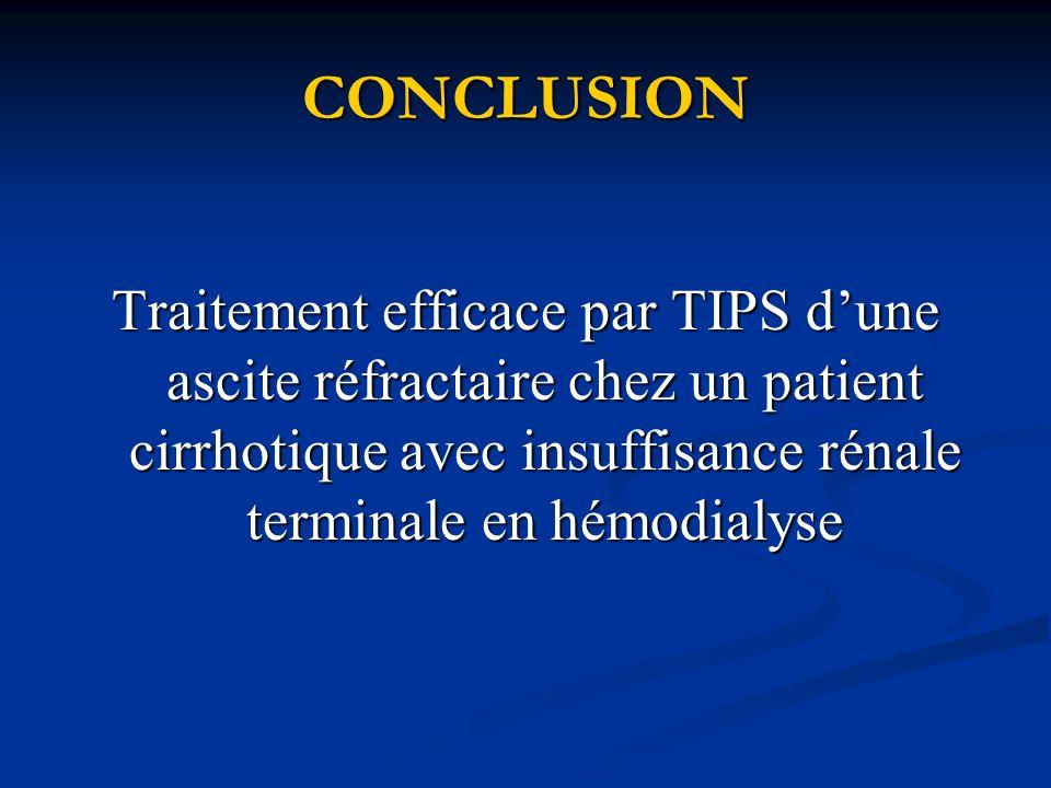 CONCLUSION Traitement efficace par TIPS dune ascite réfractaire chez un patient cirrhotique avec insuffisance rénale terminale en hémodialyse