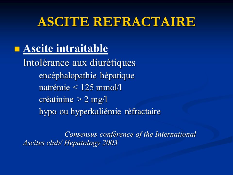 ASCITE REFRACTAIRE Ascite intraitable Intolérance aux diurétiques Intolérance aux diurétiques encéphalopathie hépatique encéphalopathie hépatique natrémie < 125 mmol/l natrémie < 125 mmol/l créatinine > 2 mg/l créatinine > 2 mg/l hypo ou hyperkaliémie réfractaire hypo ou hyperkaliémie réfractaire Consensus conférence of the International Ascites club/ Hepatology 2003 Consensus conférence of the International Ascites club/ Hepatology 2003