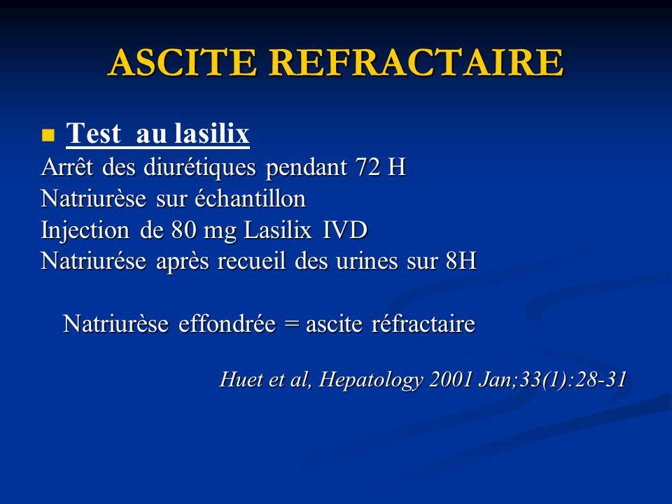 ASCITE REFRACTAIRE Test au lasilix Arrêt des diurétiques pendant 72 H Natriurèse sur échantillon Injection de 80 mg Lasilix IVD Natriurése après recueil des urines sur 8H Natriurèse effondrée = ascite réfractaire Natriurèse effondrée = ascite réfractaire Huet et al, Hepatology 2001 Jan;33(1):28-31 Huet et al, Hepatology 2001 Jan;33(1):28-31
