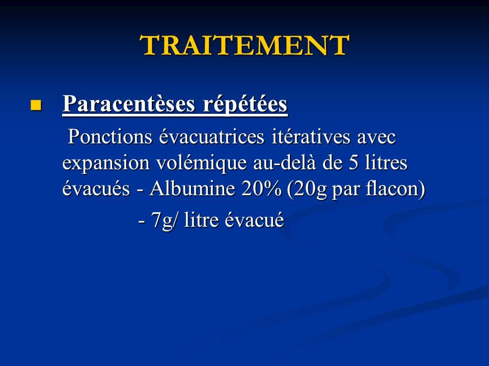 TRAITEMENT Paracentèses répétées Paracentèses répétées Ponctions évacuatrices itératives avec expansion volémique au-delà de 5 litres évacués - Albumine 20% (20g par flacon) Ponctions évacuatrices itératives avec expansion volémique au-delà de 5 litres évacués - Albumine 20% (20g par flacon) - 7g/ litre évacué - 7g/ litre évacué