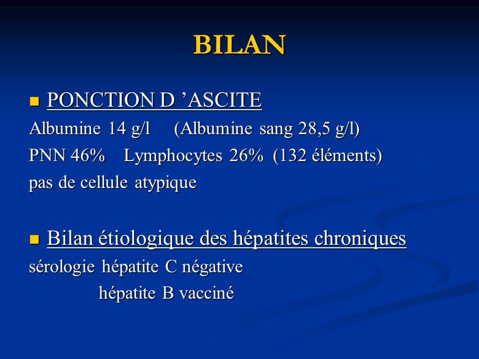 BILAN PONCTION D ASCITE PONCTION D ASCITE Albumine 14 g/l (Albumine sang 28,5 g/l) PNN 46% Lymphocytes 26% (132 éléments) pas de cellule atypique Bilan étiologique des hépatites chroniques Bilan étiologique des hépatites chroniques sérologie hépatite C négative hépatite B vacciné hépatite B vacciné