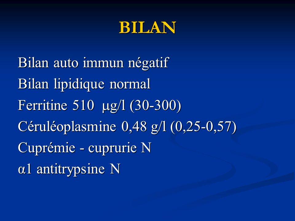 BILAN Bilan auto immun négatif Bilan lipidique normal Ferritine 510 g/l (30-300) Céruléoplasmine 0,48 g/l (0,25-0,57) Cuprémie - cuprurie N α1 antitrypsine N