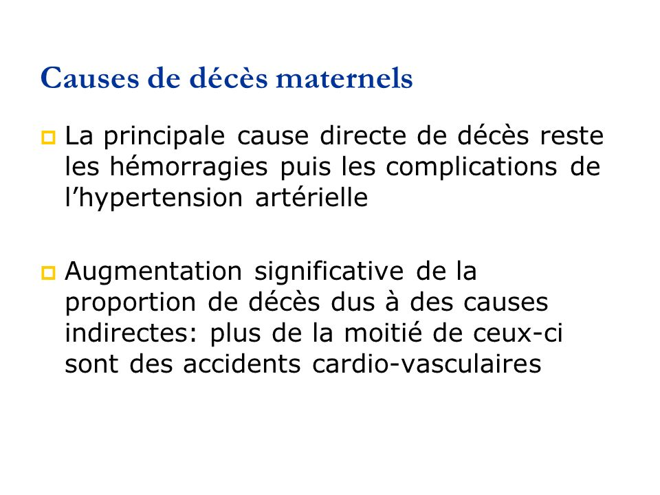 Causes de décès maternels La principale cause directe de décès reste les hémorragies puis les complications de lhypertension artérielle Augmentation significative de la proportion de décès dus à des causes indirectes: plus de la moitié de ceux-ci sont des accidents cardio-vasculaires