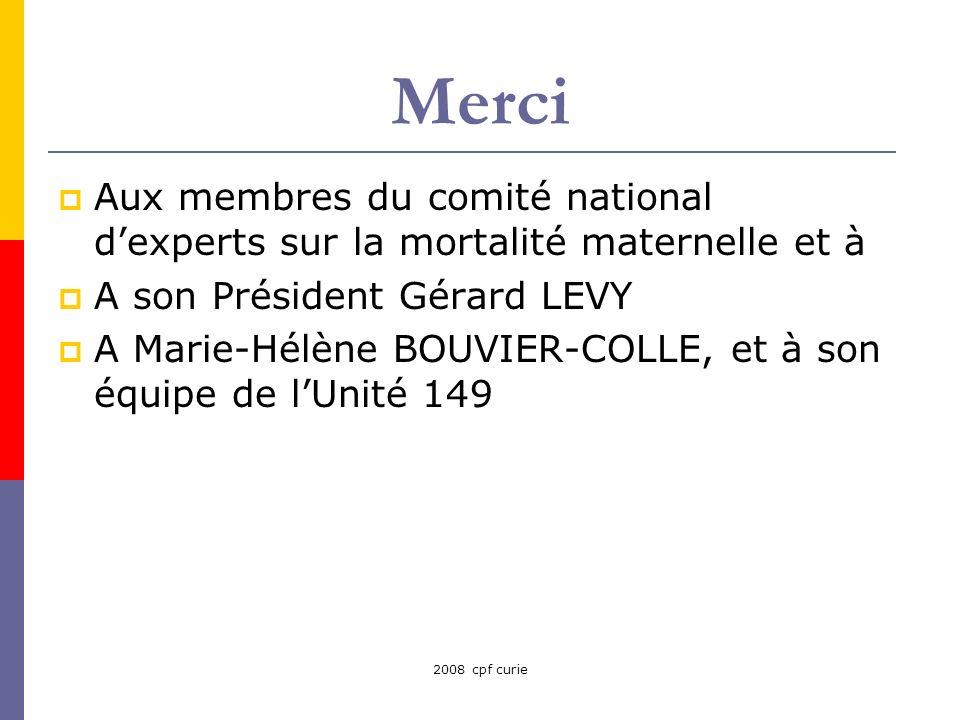 2008 cpf curie Merci Aux membres du comité national dexperts sur la mortalité maternelle et à A son Président Gérard LEVY A Marie-Hélène BOUVIER-COLLE, et à son équipe de lUnité 149