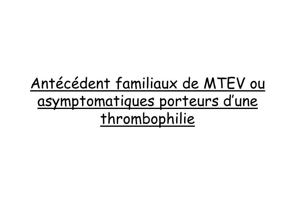 Antécédent familiaux de MTEV ou asymptomatiques porteurs dune thrombophilie