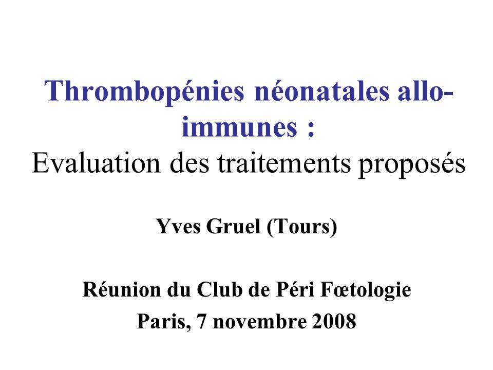 Thrombopénies néonatales allo- immunes : Evaluation des traitements proposés Yves Gruel (Tours) Réunion du Club de Péri Fœtologie Paris, 7 novembre 20