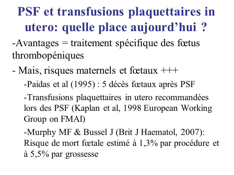 PSF et transfusions plaquettaires in utero: quelle place aujourdhui ? -Avantages = traitement spécifique des fœtus thrombopéniques - Mais, risques mat