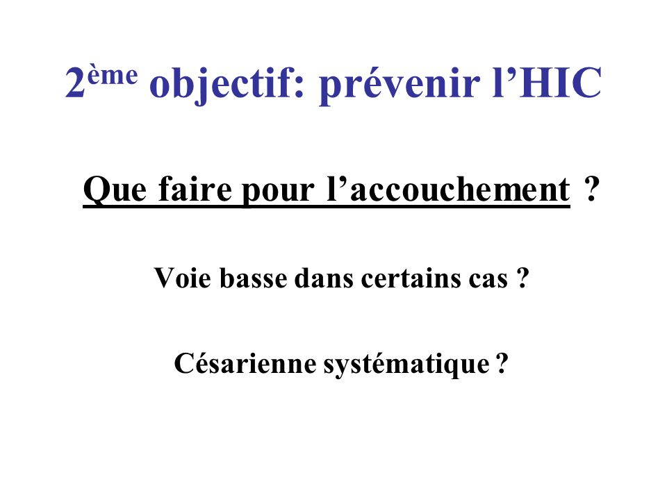 2 ème objectif: prévenir lHIC Que faire pour laccouchement ? Voie basse dans certains cas ? Césarienne systématique ?