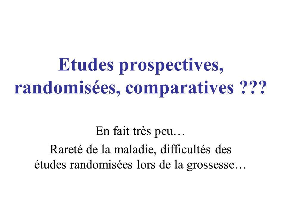 Etudes prospectives, randomisées, comparatives ??? En fait très peu… Rareté de la maladie, difficultés des études randomisées lors de la grossesse…