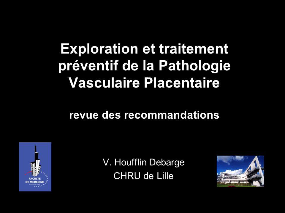 Exploration et traitement préventif de la Pathologie Vasculaire Placentaire revue des recommandations V. Houfflin Debarge CHRU de Lille