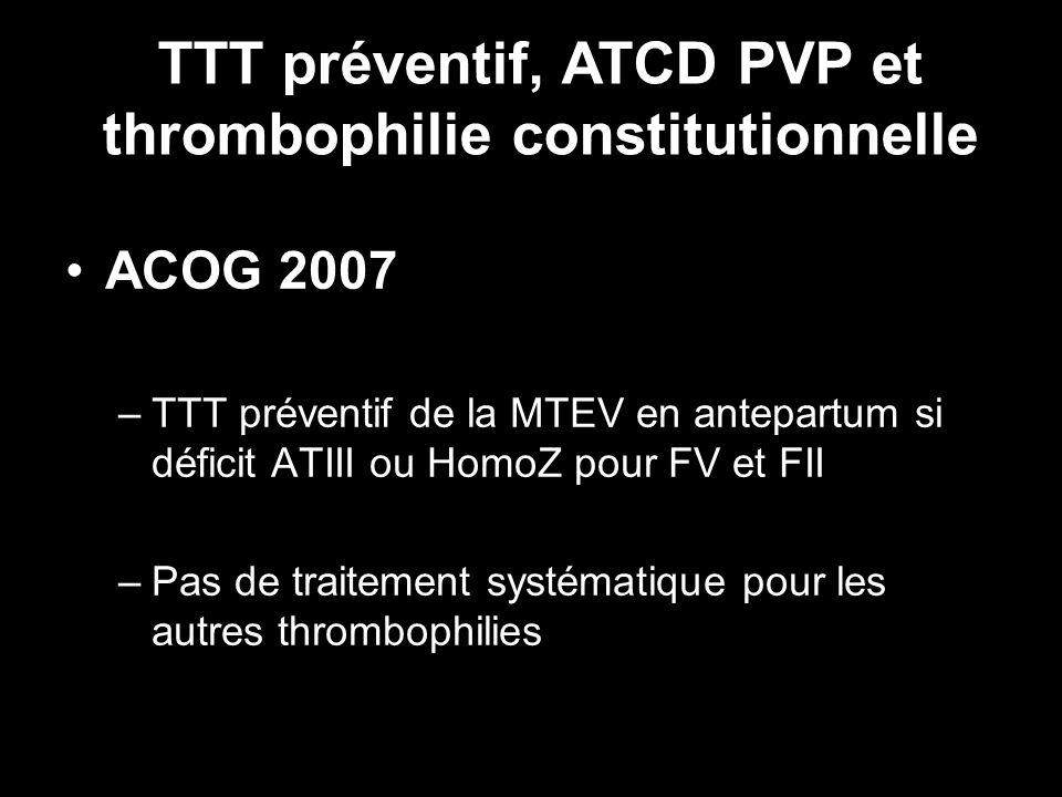 ACOG 2007 –TTT préventif de la MTEV en antepartum si déficit ATIII ou HomoZ pour FV et FII –Pas de traitement systématique pour les autres thrombophil