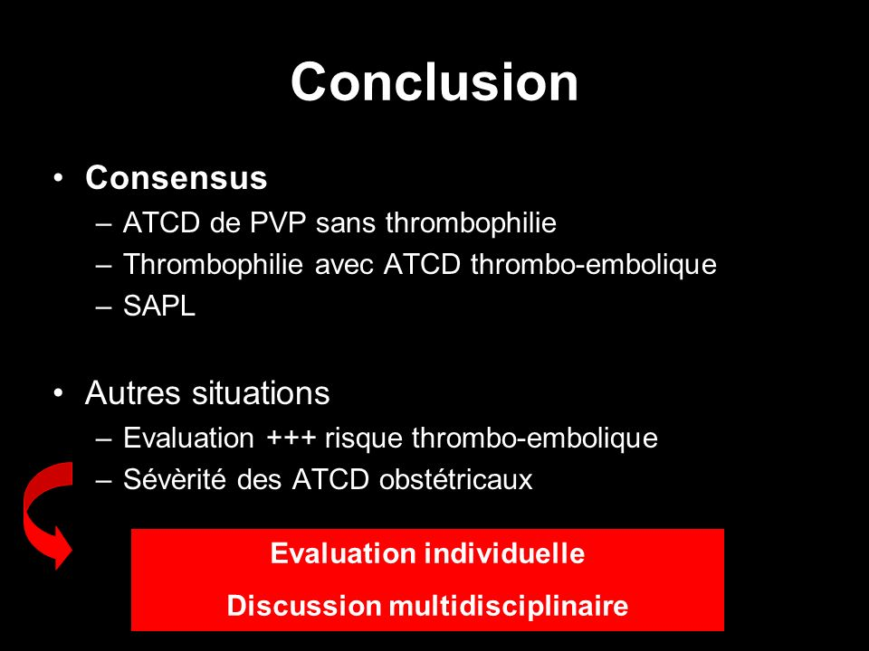 Conclusion Consensus –ATCD de PVP sans thrombophilie –Thrombophilie avec ATCD thrombo-embolique –SAPL Autres situations –Evaluation +++ risque thrombo