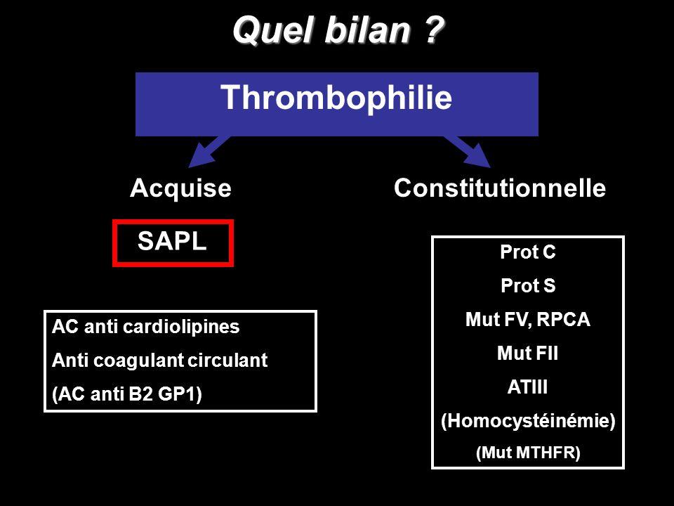 Quel bilan ? Thrombophilie AcquiseConstitutionnelle Prot C Prot S Mut FV, RPCA Mut FII ATIII (Homocystéinémie) (Mut MTHFR) SAPL AC anti cardiolipines