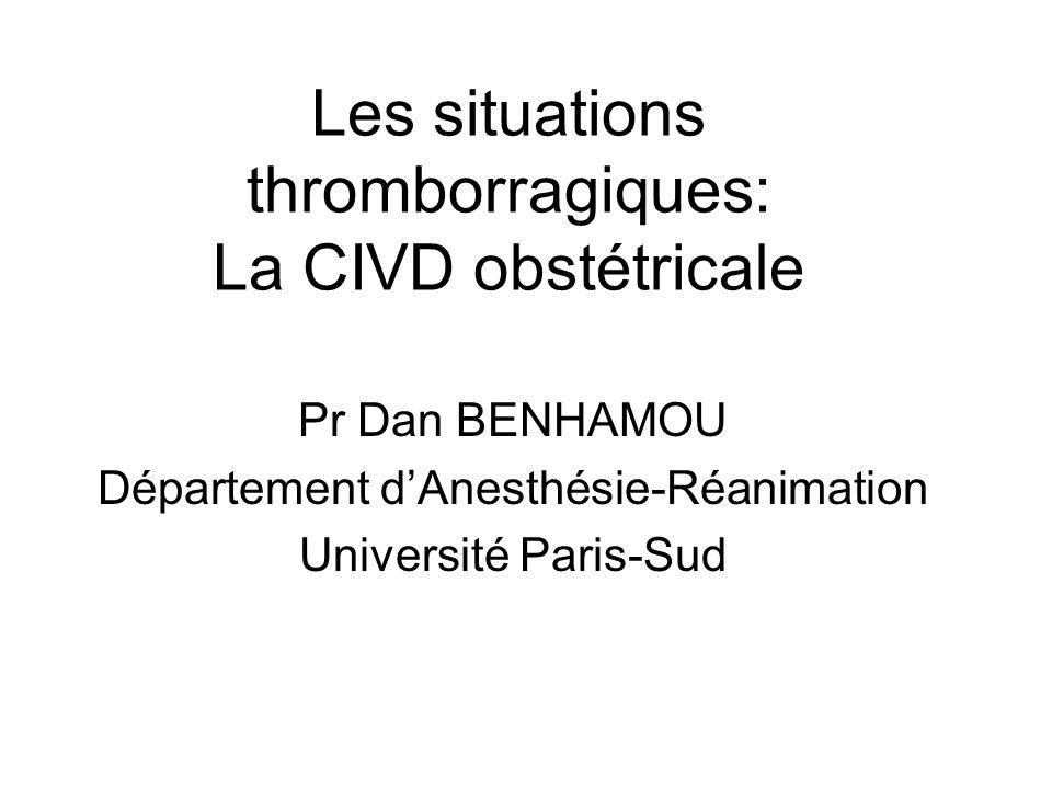 Les situations thromborragiques: La CIVD obstétricale Pr Dan BENHAMOU Département dAnesthésie-Réanimation Université Paris-Sud