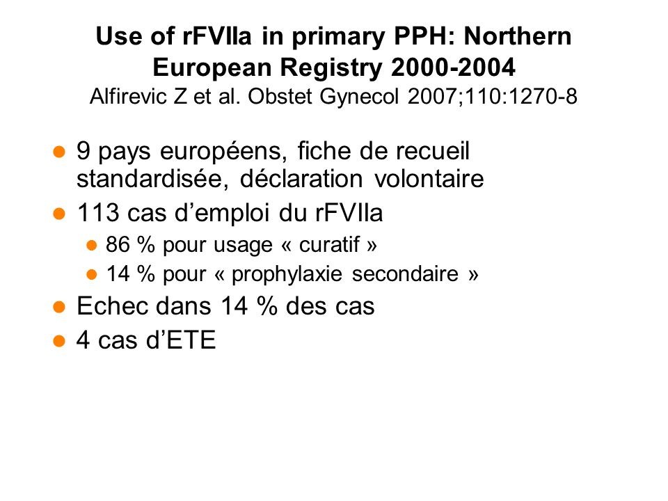 Use of rFVIIa in primary PPH: Northern European Registry 2000-2004 Alfirevic Z et al. Obstet Gynecol 2007;110:1270-8 9 pays européens, fiche de recuei