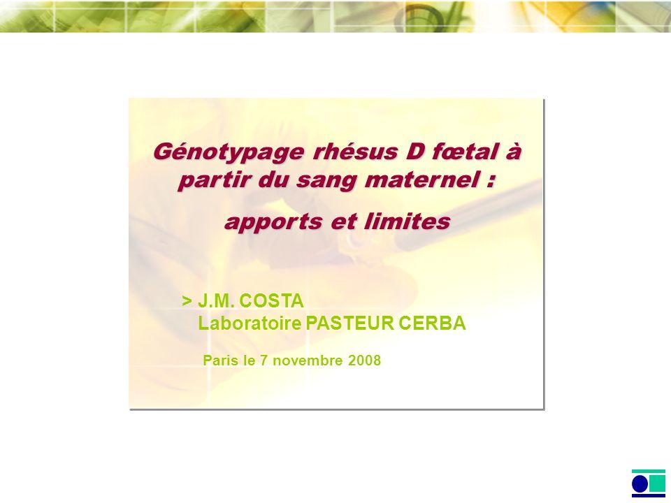 Génotypage rhésus D fœtal à partir du sang maternel : apports et limites > J.M. COSTA Laboratoire PASTEUR CERBA Paris le 7 novembre 2008
