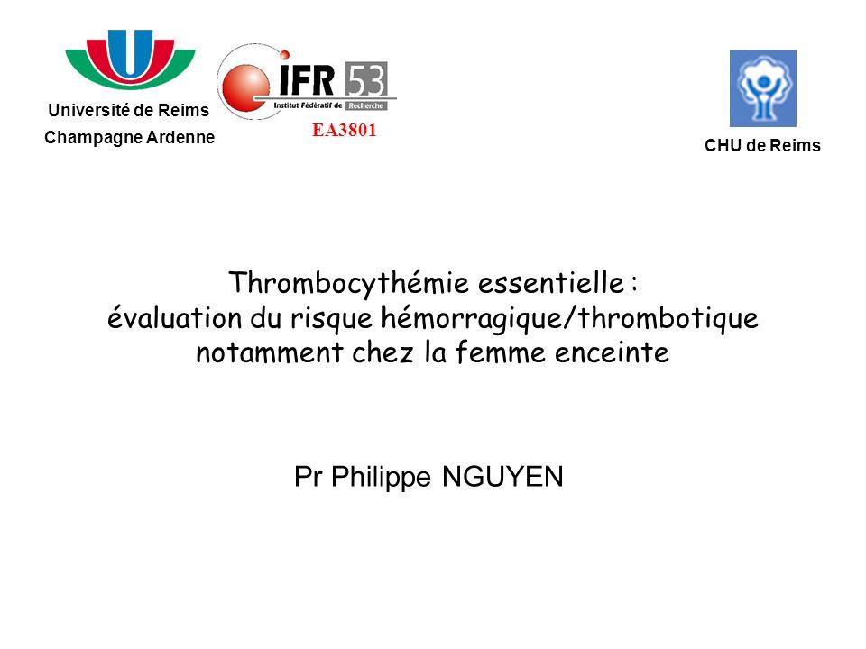 Thrombocythémie essentielle : évaluation du risque hémorragique/thrombotique notamment chez la femme enceinte Pr Philippe NGUYEN Université de Reims Champagne Ardenne CHU de Reims EA3801