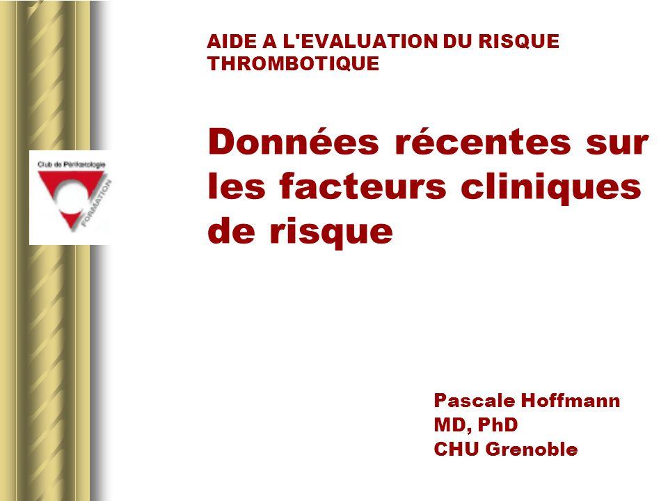 AIDE A L EVALUATION DU RISQUE THROMBOTIQUE Données récentes sur les facteurs cliniques de risque Pascale Hoffmann MD, PhD CHU Grenoble