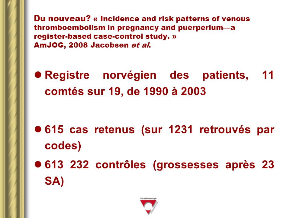 Du nouveau? « Incidence and risk patterns of venous thromboembolism in pregnancy and puerperiuma register-based case-control study. » AmJOG, 2008 Jaco