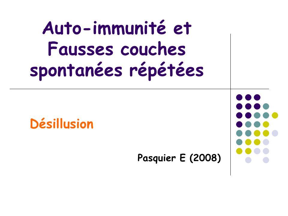 Auto-immunité et Fausses couches spontanées répétées Désillusion Pasquier E (2008)