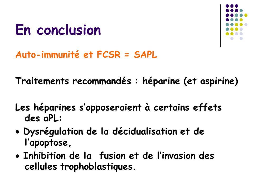 En conclusion Auto-immunité et FCSR = SAPL Traitements recommandés : héparine (et aspirine) Les héparines sopposeraient à certains effets des aPL: Dys
