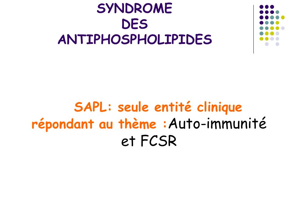 SAPL Three or more unexplained consecutive spontaneous abortions before the 10th week of gestation, with maternal anatomic or hormonal abnormalities and paternal and maternal chromosomal causes excluded Niveau de preuve IV Myakis 2006