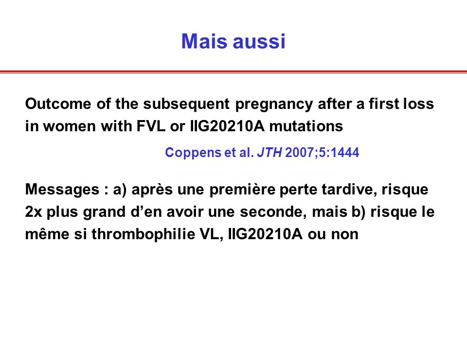 Mais aussi Outcome of the subsequent pregnancy after a first loss in women with FVL or IIG20210A mutations Coppens et al.
