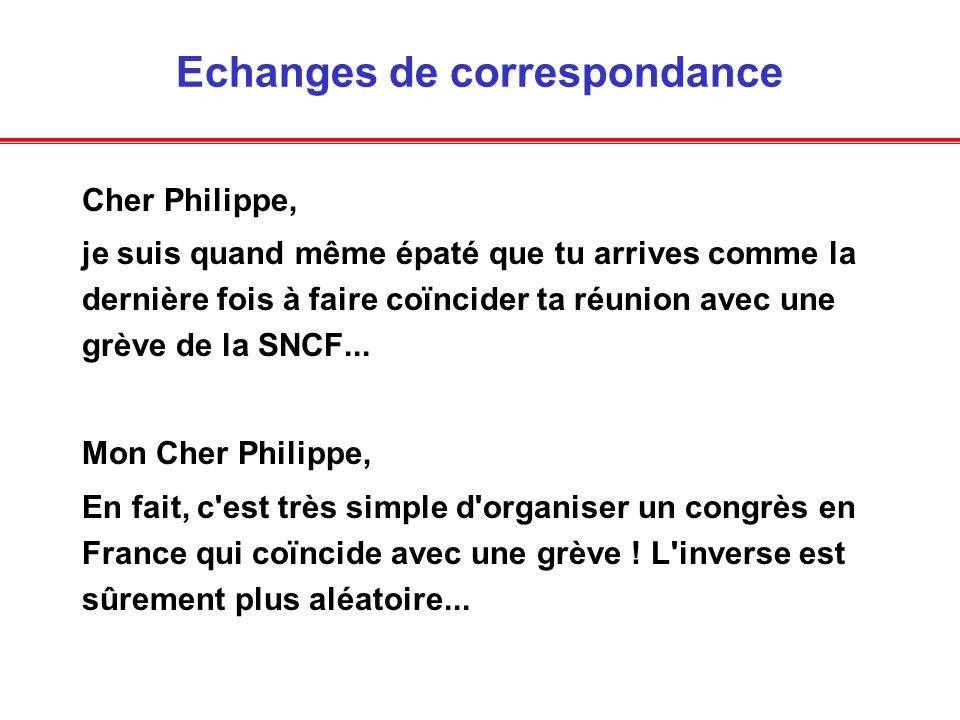 Echanges de correspondance Cher Philippe, je suis quand même épaté que tu arrives comme la dernière fois à faire coïncider ta réunion avec une grève de la SNCF...