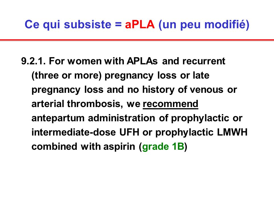 Ce qui subsiste = aPLA (un peu modifié) 9.2.1. For women with APLAs and recurrent (three or more) pregnancy loss or late pregnancy loss and no history