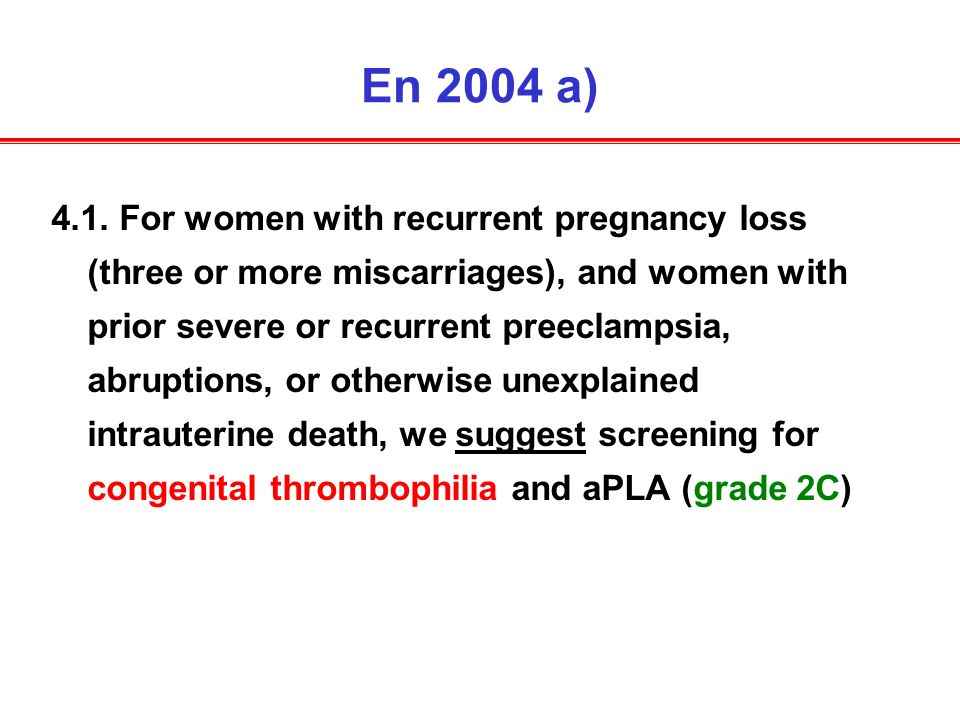 En 2004 a) 4.1. For women with recurrent pregnancy loss (three or more miscarriages), and women with prior severe or recurrent preeclampsia, abruption