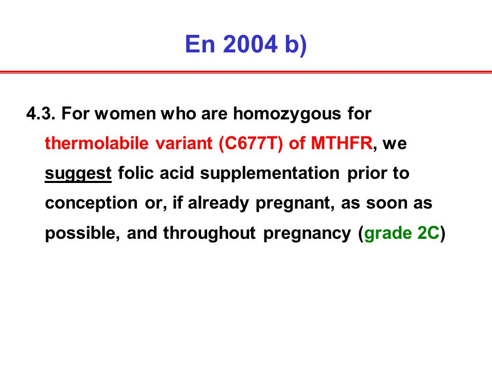 En 2004 b) 4.3. For women who are homozygous for thermolabile variant (C677T) of MTHFR, we suggest folic acid supplementation prior to conception or,