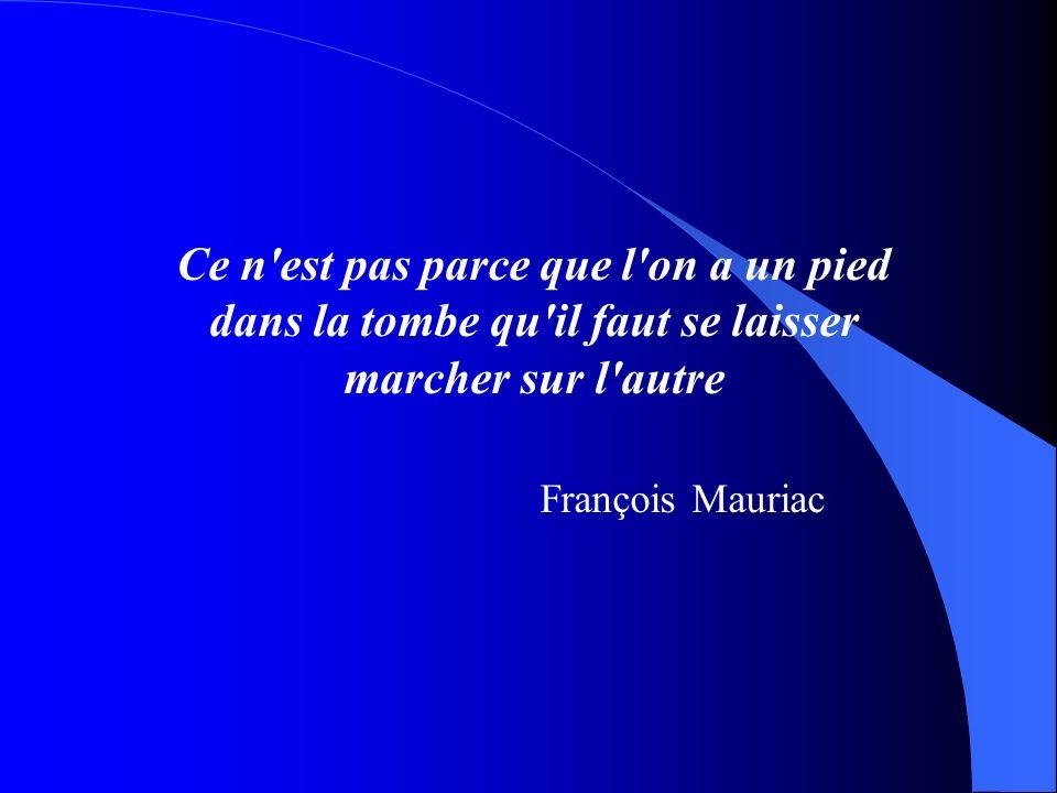 Ce n'est pas parce que l'on a un pied dans la tombe qu'il faut se laisser marcher sur l'autre François Mauriac
