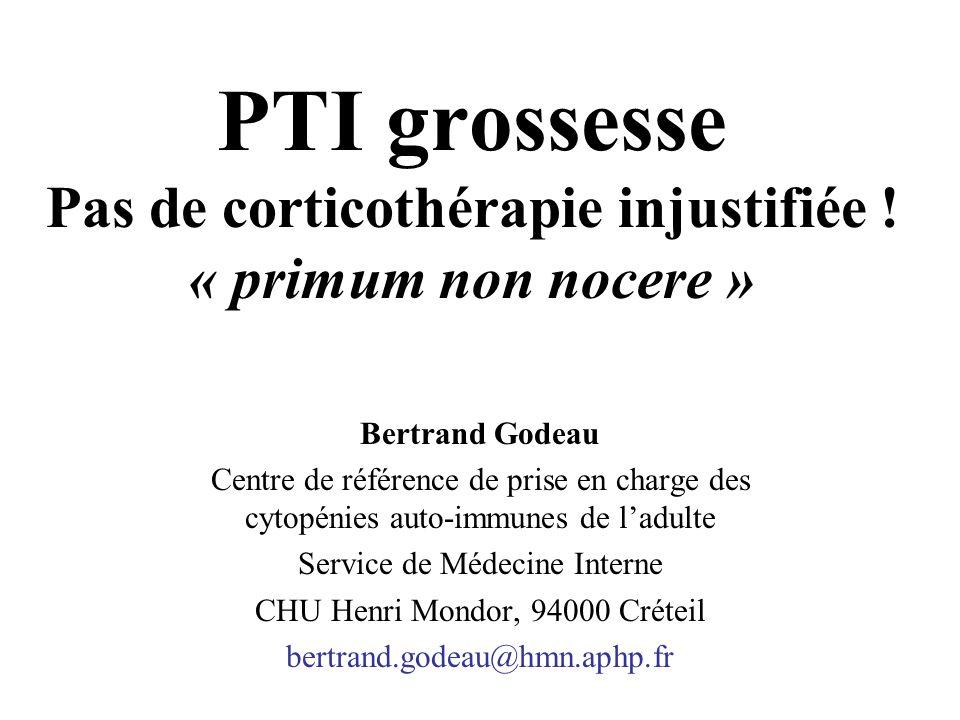 PTI grossesse Pas de corticothérapie injustifiée ! « primum non nocere » Bertrand Godeau Centre de référence de prise en charge des cytopénies auto-im