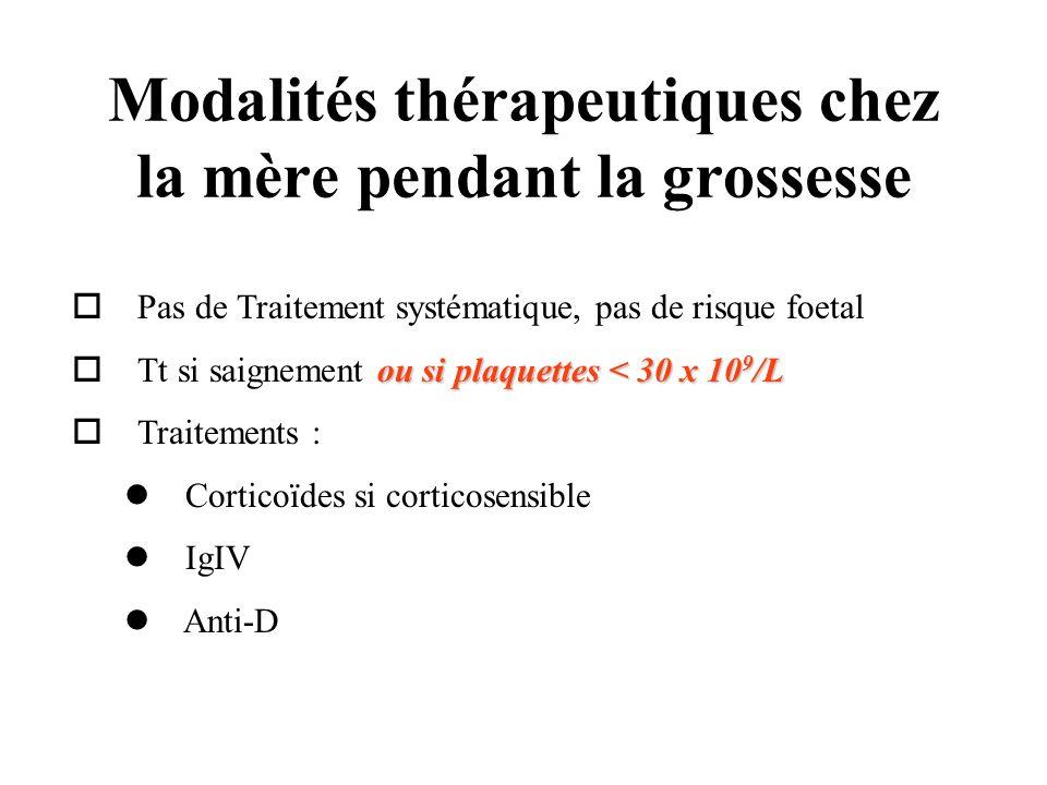 Modalités thérapeutiques chez la mère pendant la grossesse Pas de Traitement systématique, pas de risque foetal ou si plaquettes < 30 x 10 9 /L o Tt s