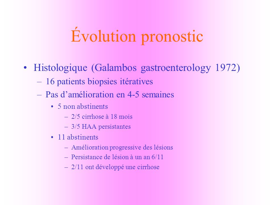 Évolution pronostic Histologique (Galambos gastroenterology 1972) –16 patients biopsies itératives –Pas damélioration en 4-5 semaines 5 non abstinents