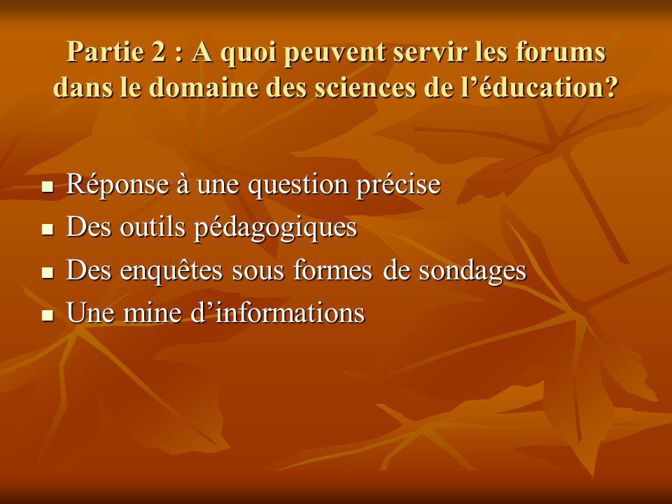 Partie 2 : A quoi peuvent servir les forums dans le domaine des sciences de léducation? Réponse à une question précise Réponse à une question précise