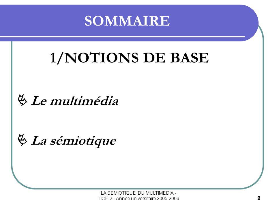 LA SEMIOTIQUE DU MULTIMEDIA - TICE 2 - Année universitaire 2005-20063 SOMMAIRE 2/LA SEMIOTIQUE DANS LE MULTIMEDIA Le signe Le multimédia = un signe .