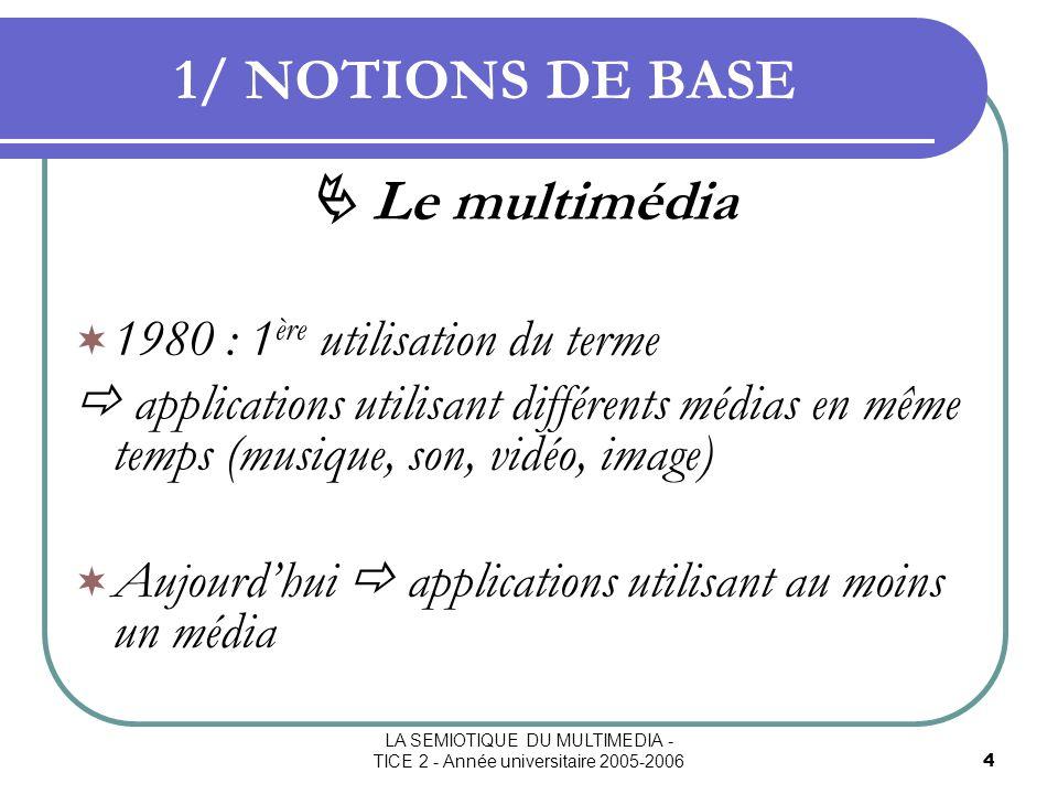 LA SEMIOTIQUE DU MULTIMEDIA - TICE 2 - Année universitaire 2005-20065 1/ NOTIONS DE BASE Le multimédia 3 particularités : Traitement simultané : - du texte, - de limage, - du son.